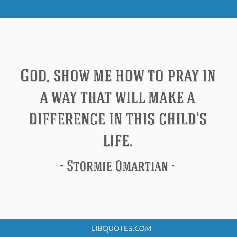 God, show me how to pray in a way that will make a difference in this child's life.