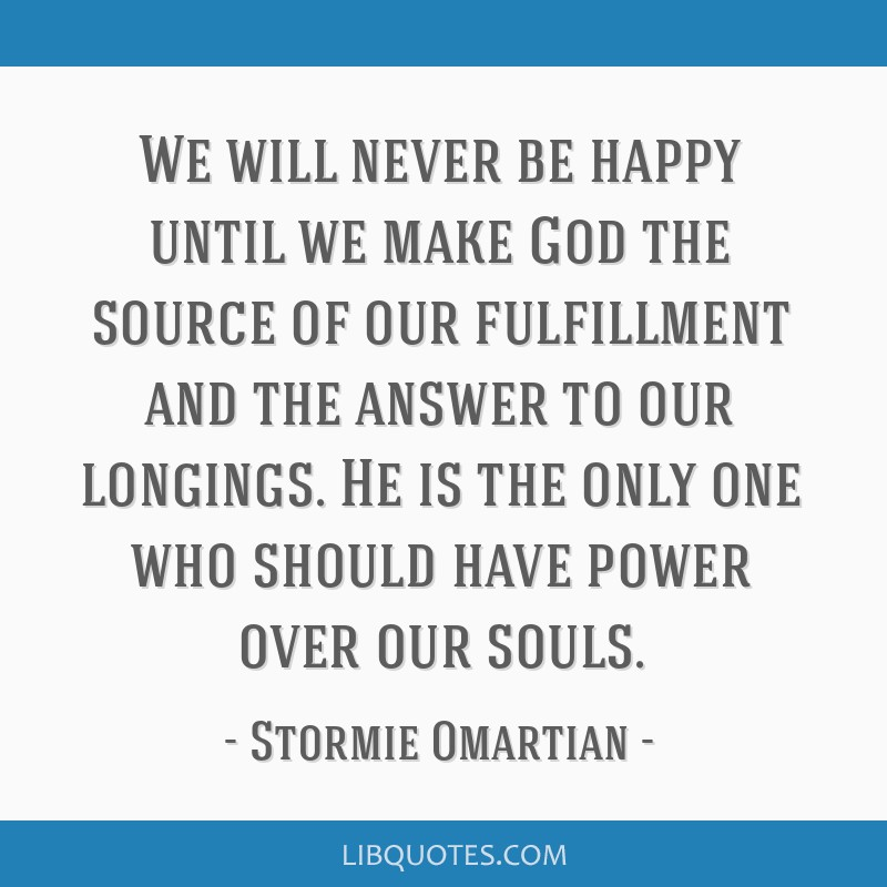 We will never be happy until we make God the source of our fulfillment and the answer to our longings. He is the only one who should have power over...