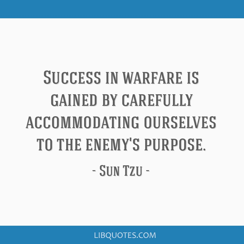 Success in warfare is gained by carefully accommodating ourselves to the enemy's purpose.