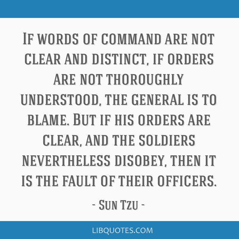 If words of command are not clear and distinct, if orders are not thoroughly understood, the general is to blame. But if his orders are clear, and...