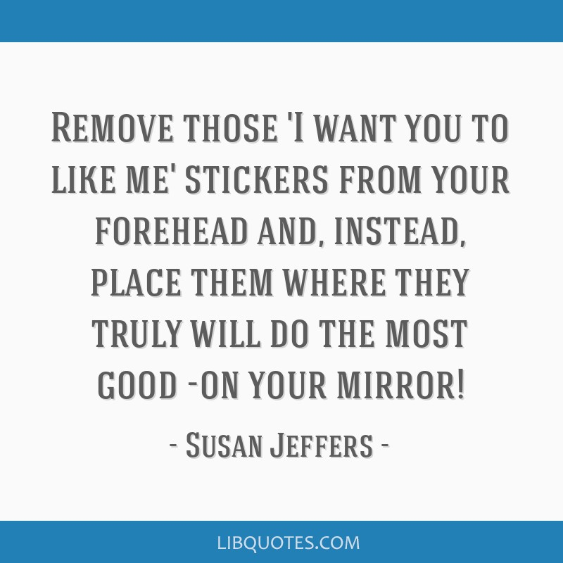 Remove those 'I want you to like me' stickers from your forehead and, instead, place them where they truly will do the most good -on your mirror!