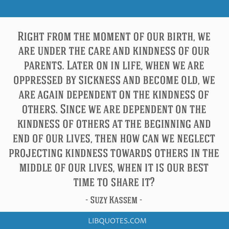 Right from the moment of our birth, we are under the care and kindness of our parents. Later on in life, when we are oppressed by sickness and become ...