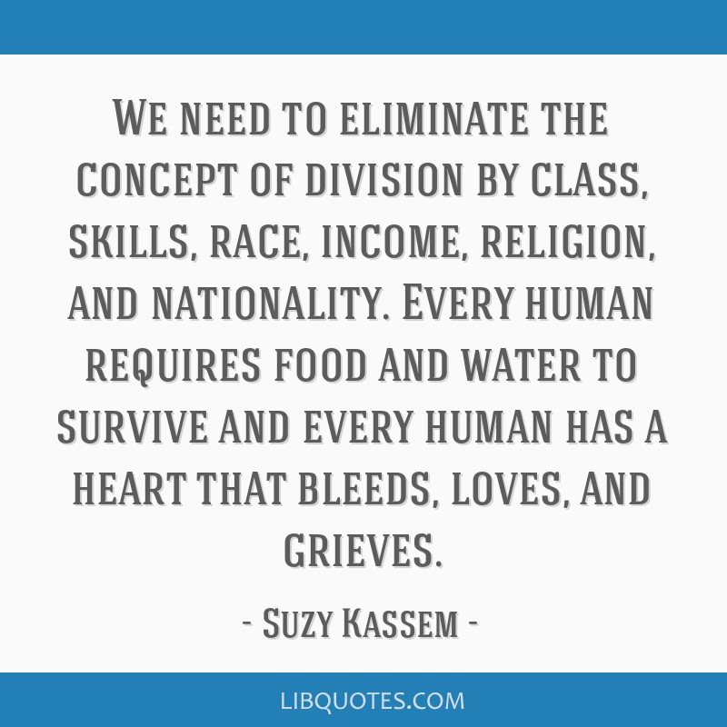 We need to eliminate the concept of division by class, skills, race, income, religion, and nationality. Every human requires food and water to...