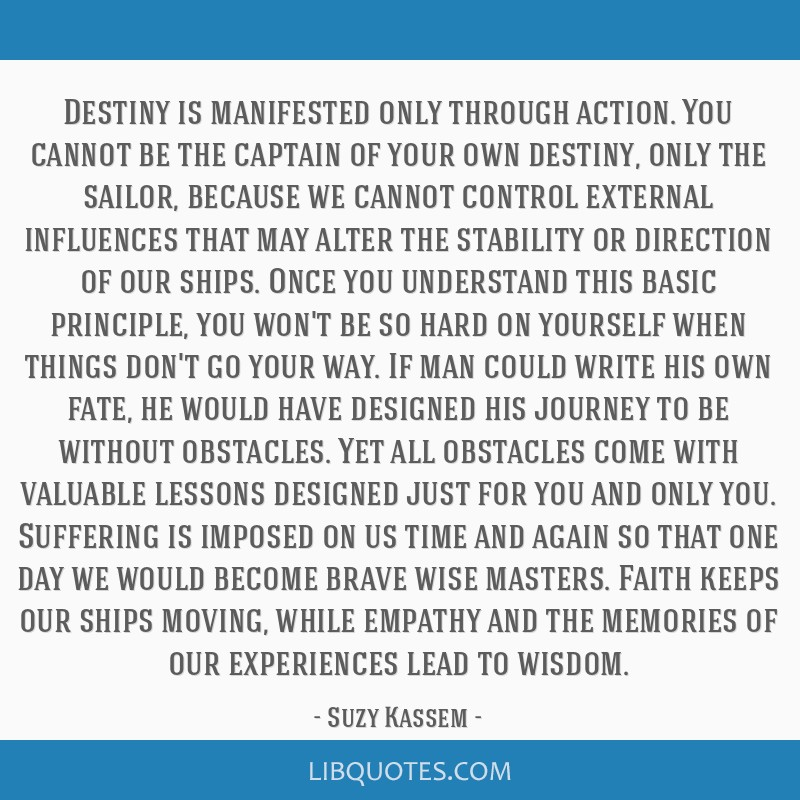 Destiny is manifested only through action. You cannot be the captain of your own destiny, only the sailor, because we cannot control external...
