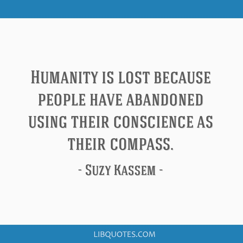 Humanity is lost because people have abandoned using their conscience as their compass.