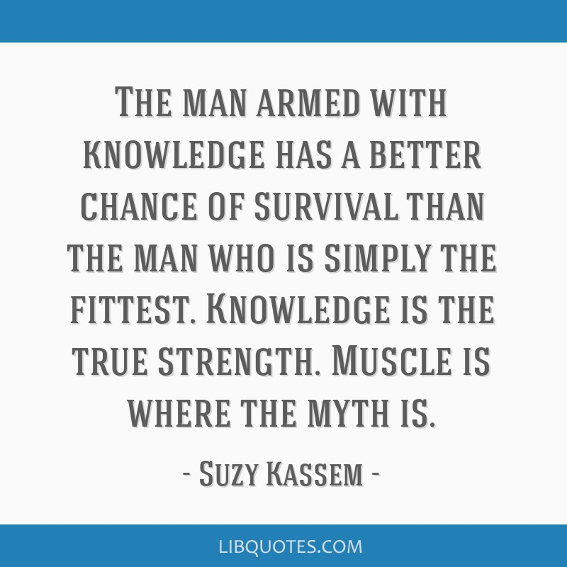 The man armed with knowledge has a better chance of survival than the man who is simply the fittest. Knowledge is the true strength. Muscle is where...