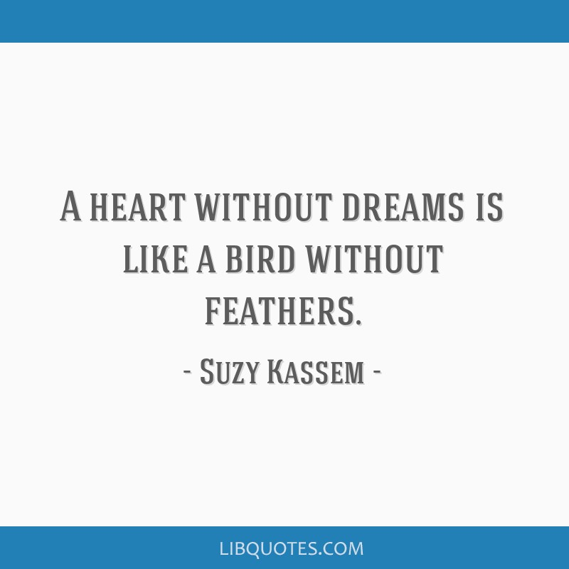 A heart without dreams is like a bird without feathers.