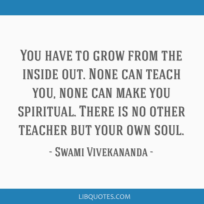 You have to grow from the inside out. None can teach you, none can make you spiritual. There is no other teacher but your own soul.