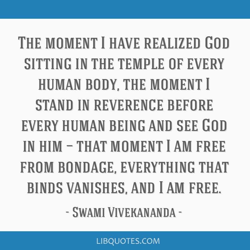 The moment I have realized God sitting in the temple of every human body, the moment I stand in reverence before every human being and see God in him ...