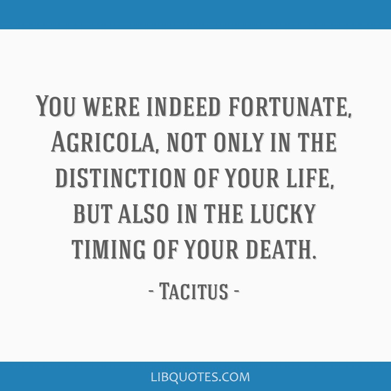 You were indeed fortunate, Agricola, not only in the distinction of your life, but also in the lucky timing of your death.