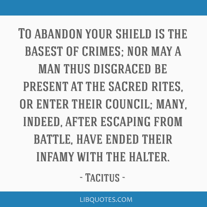 To abandon your shield is the basest of crimes; nor may a man thus disgraced be present at the sacred rites, or enter their council; many, indeed,...