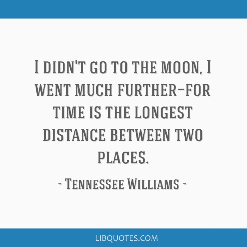 I didn't go to the moon, I went much further—for time is the longest distance between two places.
