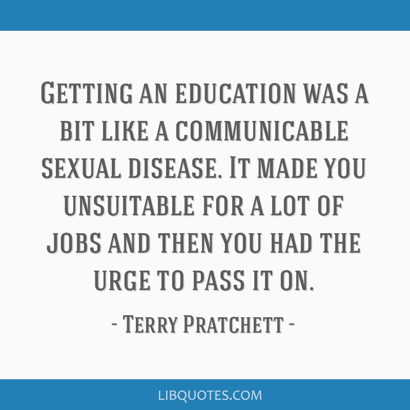 Getting an education was a bit like a communicable sexual disease. It made you unsuitable for a lot of jobs and then you had the urge to pass it on.