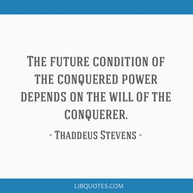 The future condition of the conquered power depends on the will of the conquerer.