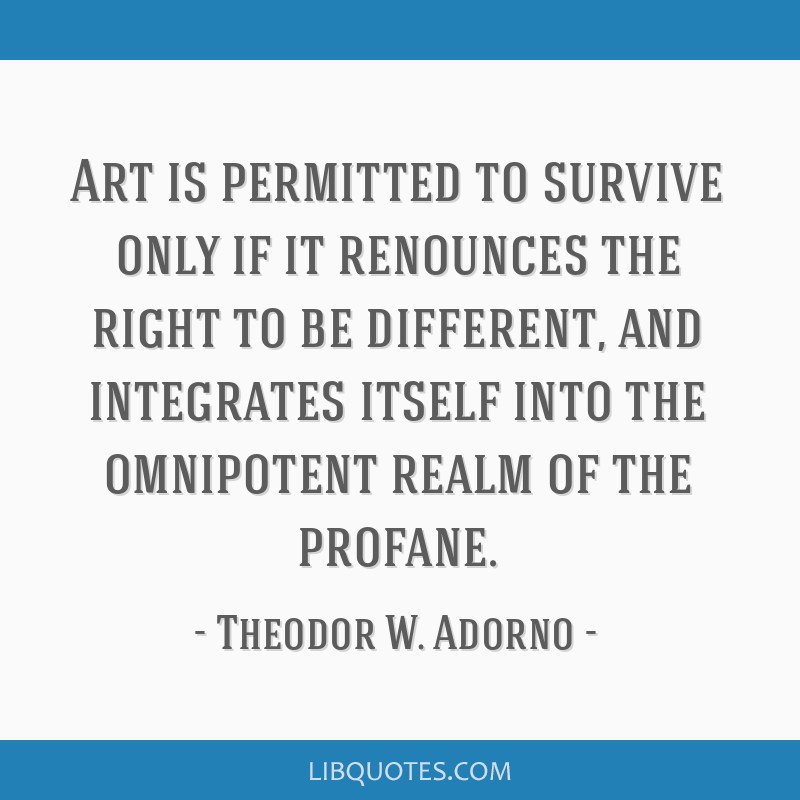 Art is permitted to survive only if it renounces the right to be different, and integrates itself into the omnipotent realm of the profane.