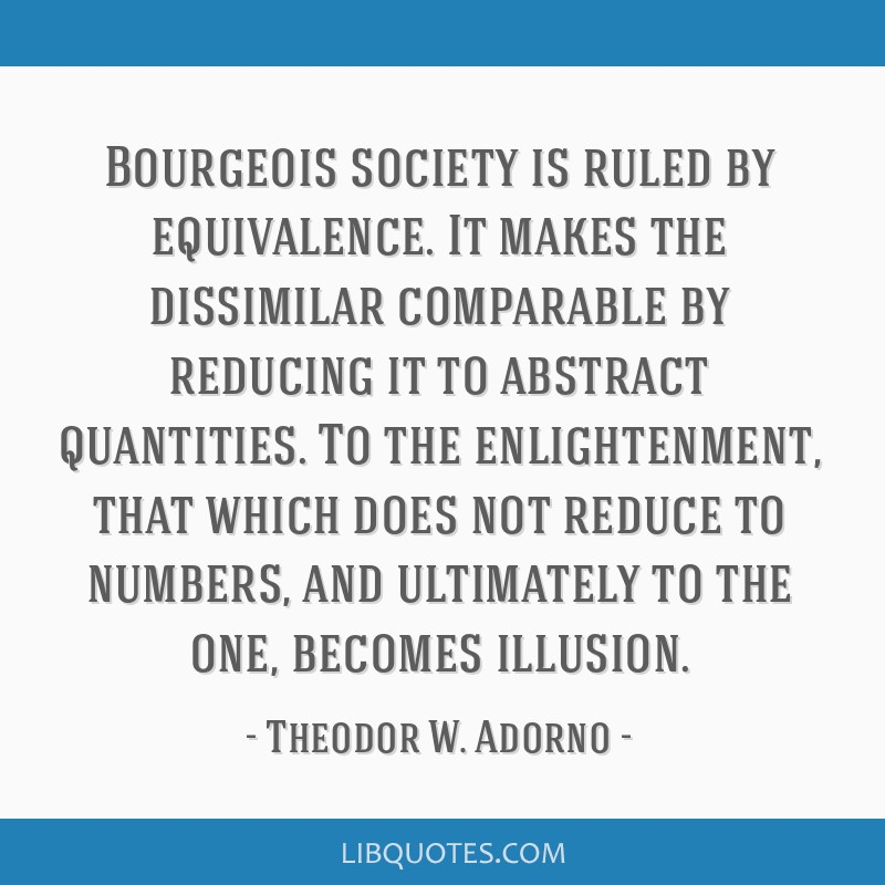 Bourgeois society is ruled by equivalence. It makes the dissimilar comparable by reducing it to abstract quantities. To the enlightenment, that which ...
