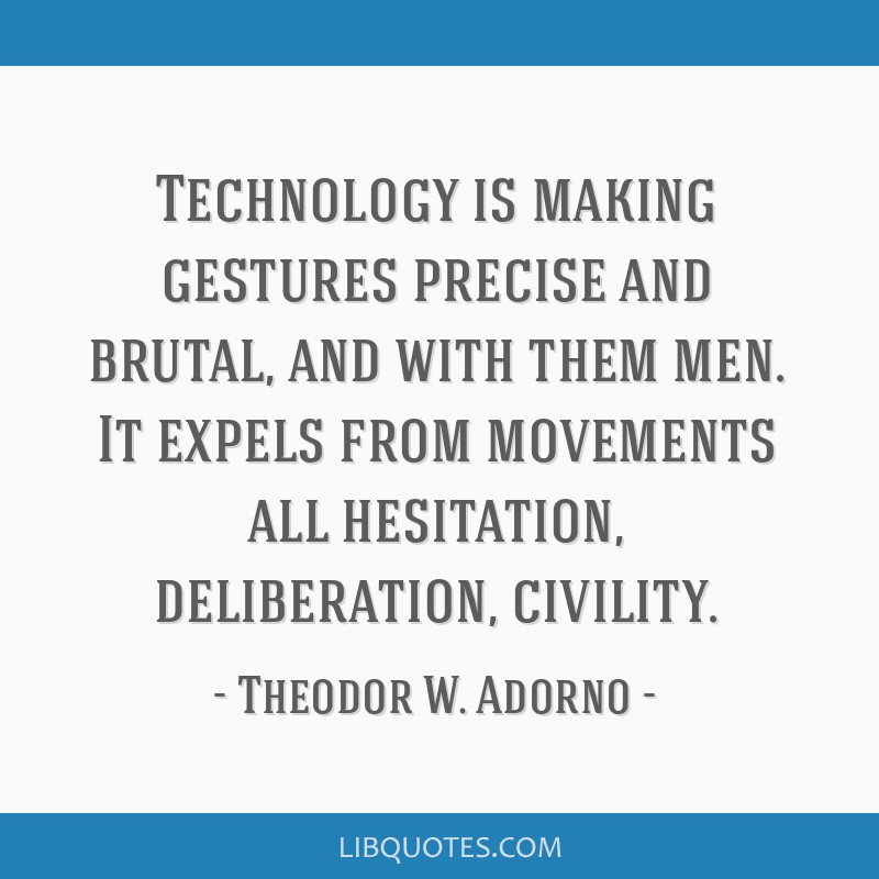 Technology is making gestures precise and brutal, and with them men. It expels from movements all hesitation, deliberation, civility.