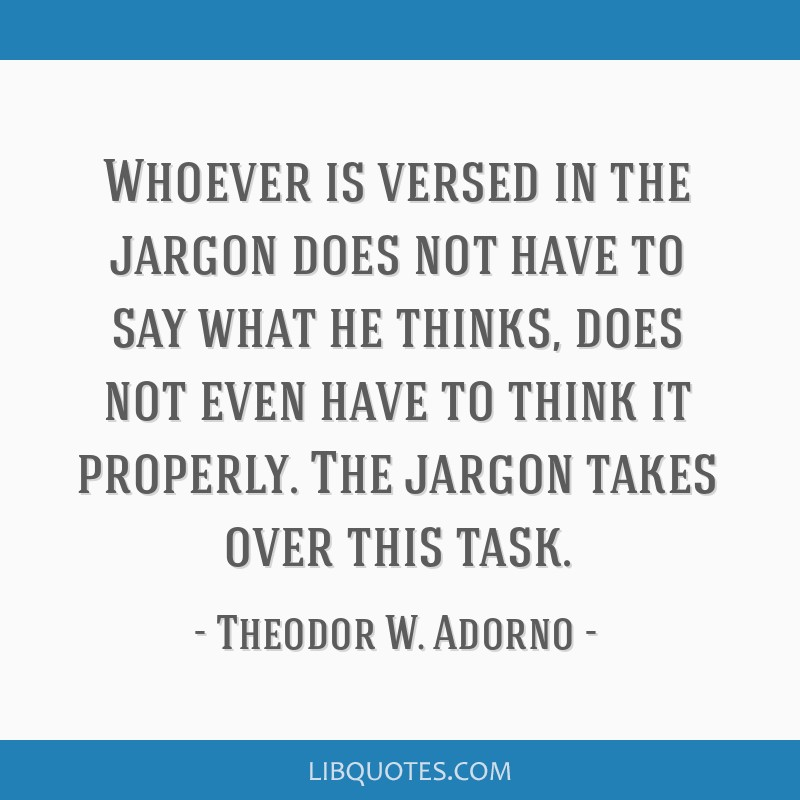 Whoever is versed in the jargon does not have to say what he thinks, does not even have to think it properly. The jargon takes over this task.