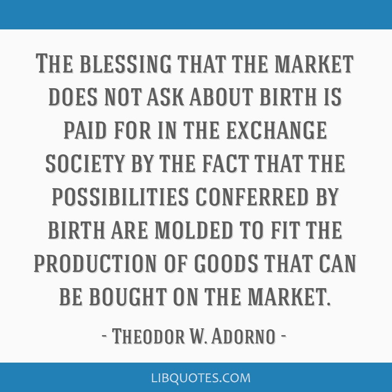 The blessing that the market does not ask about birth is paid for in the exchange society by the fact that the possibilities conferred by birth are...