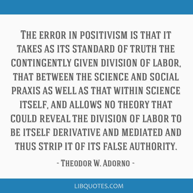 The error in positivism is that it takes as its standard of truth the contingently given division of labor, that between the science and social...