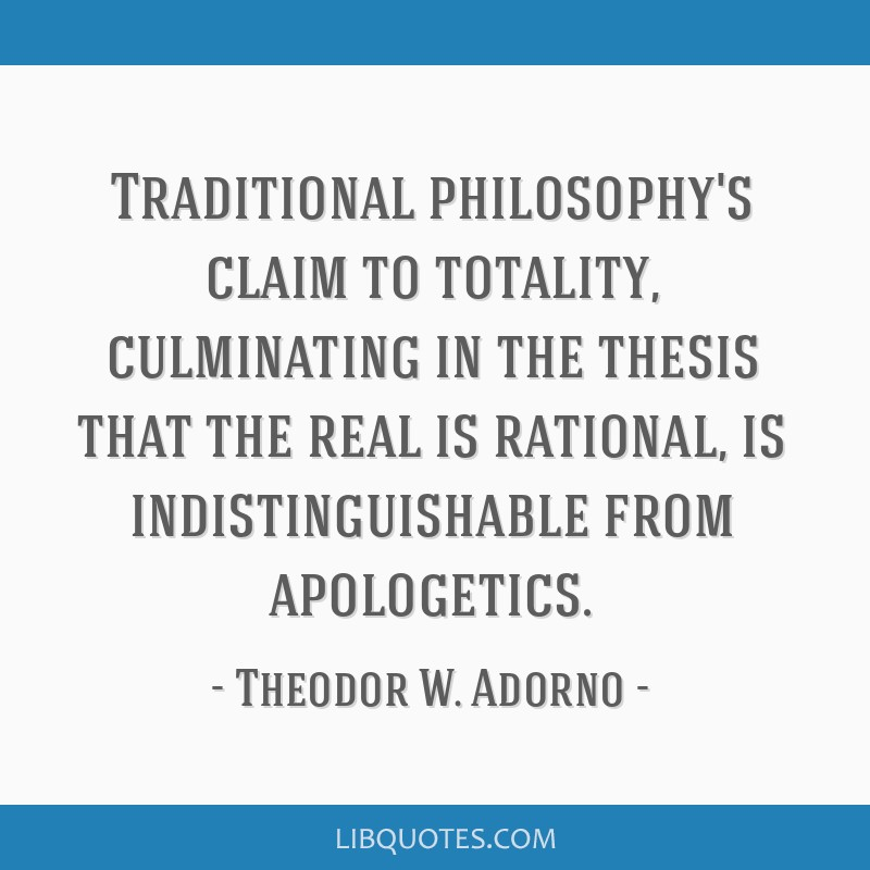 Traditional philosophy's claim to totality, culminating in the thesis that the real is rational, is indistinguishable from apologetics.