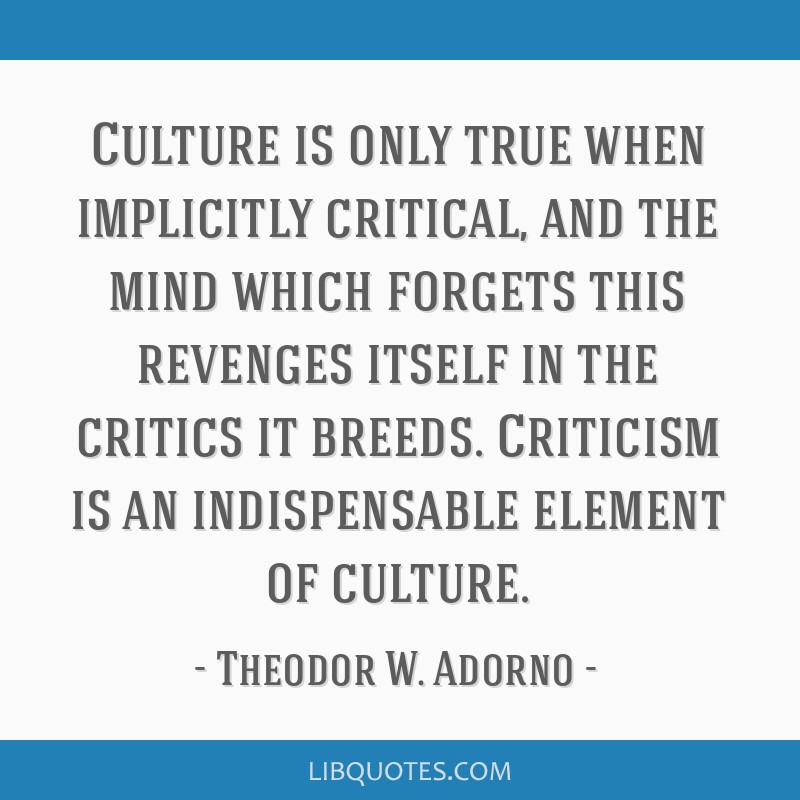 Culture is only true when implicitly critical, and the mind which forgets this revenges itself in the critics it breeds. Criticism is an...