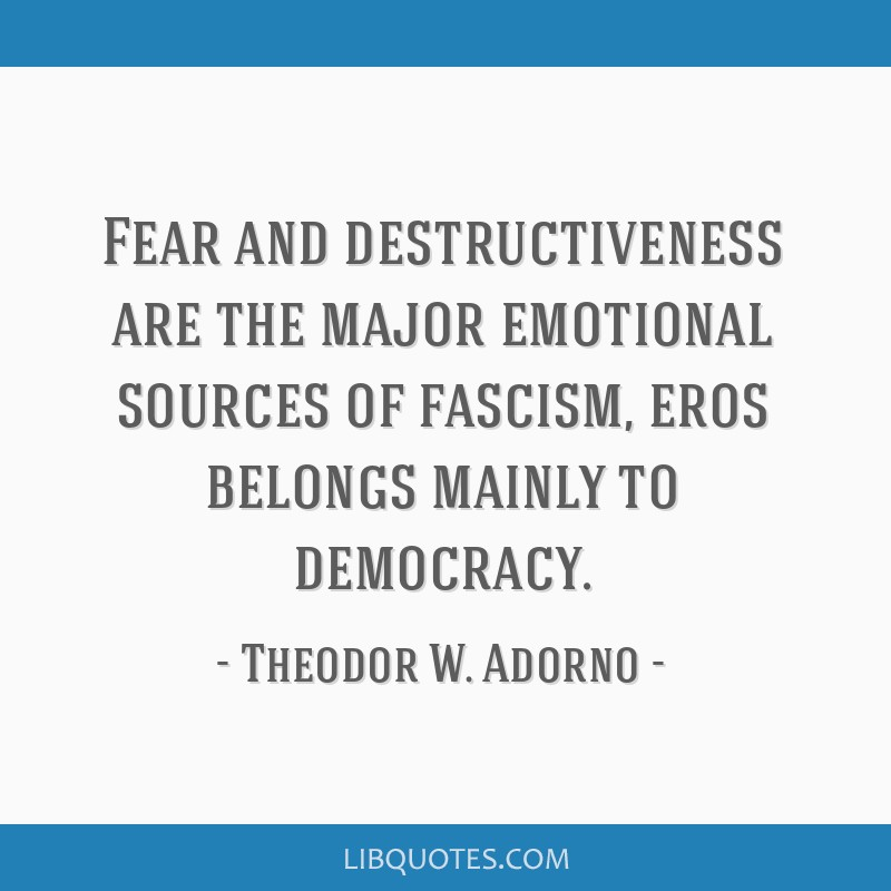 Fear and destructiveness are the major emotional sources of fascism, eros belongs mainly to democracy.