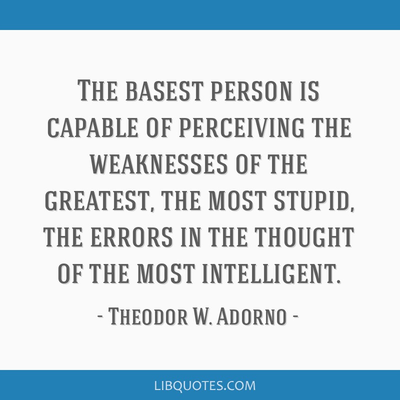 The basest person is capable of perceiving the weaknesses of the greatest, the most stupid, the errors in the thought of the most intelligent.
