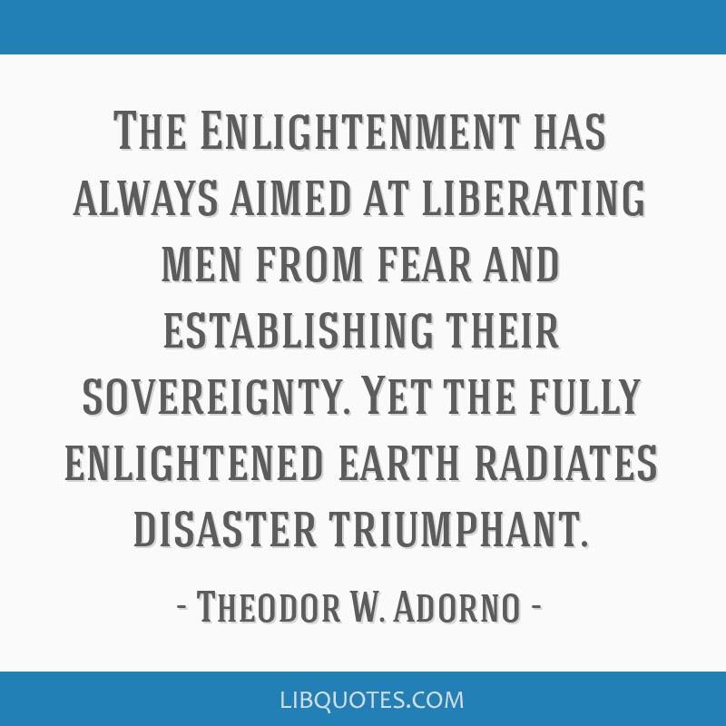 The Enlightenment has always aimed at liberating men from fear and establishing their sovereignty. Yet the fully enlightened earth radiates disaster...