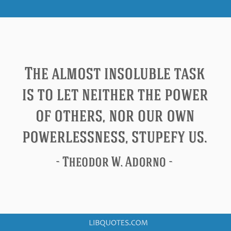 The almost insoluble task is to let neither the power of others, nor our own powerlessness, stupefy us.