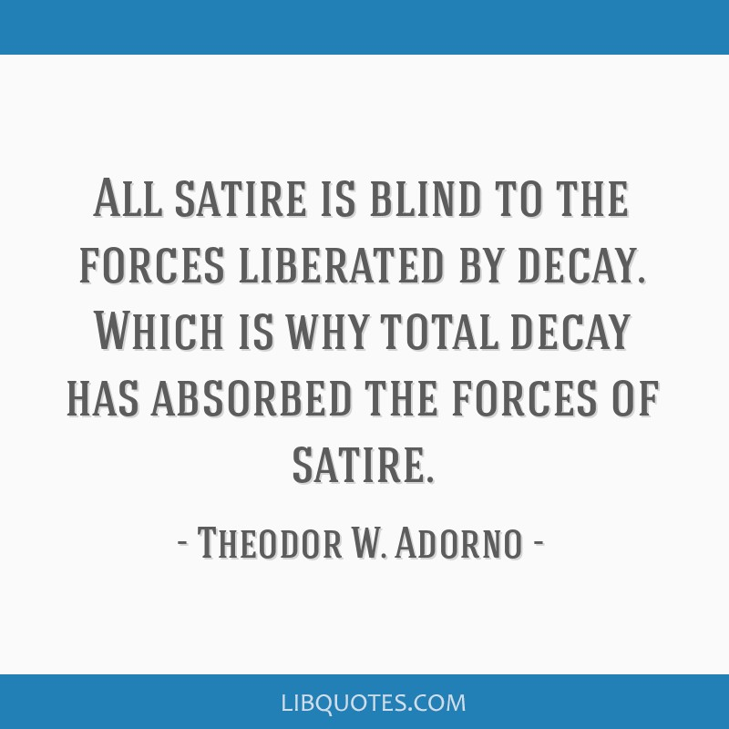All satire is blind to the forces liberated by decay. Which is why total decay has absorbed the forces of satire.