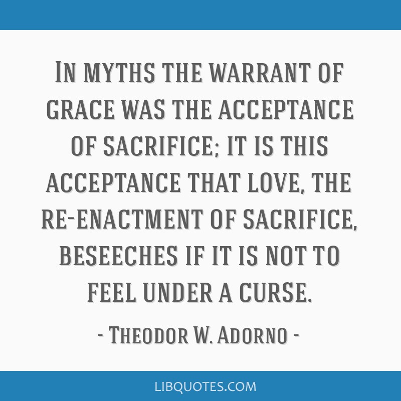 In myths the warrant of grace was the acceptance of sacrifice; it is this acceptance that love, the re-enactment of sacrifice, beseeches if it is not ...