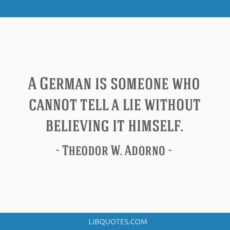 A German is someone who cannot tell a lie without believing it himself.