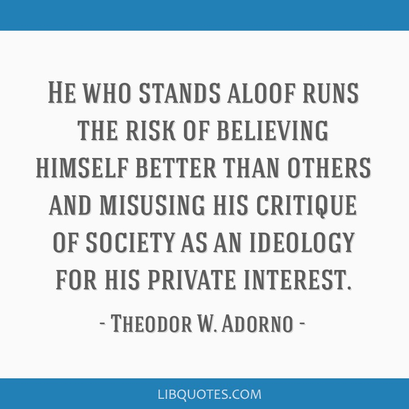 He who stands aloof runs the risk of believing himself better than others and misusing his critique of society as an ideology for his private...