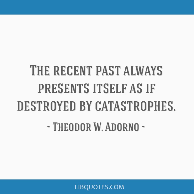 The recent past always presents itself as if destroyed by catastrophes.
