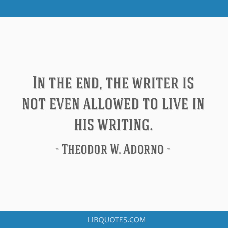 In the end, the writer is not even allowed to live in his writing.