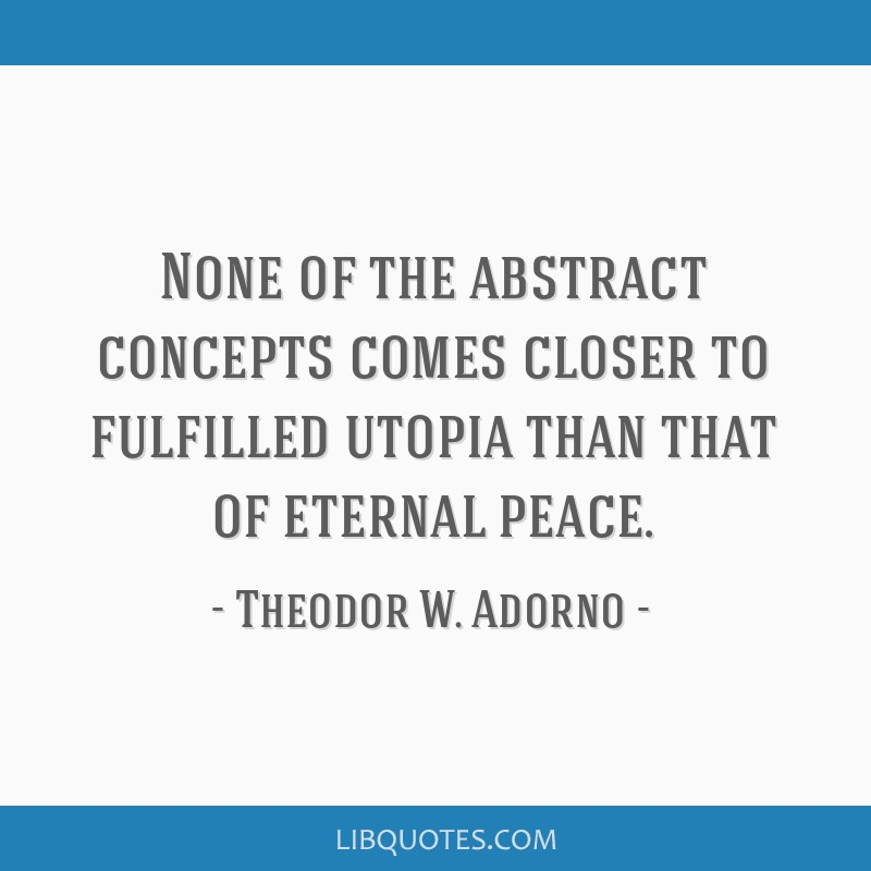 None of the abstract concepts comes closer to fulfilled utopia than that of eternal peace.