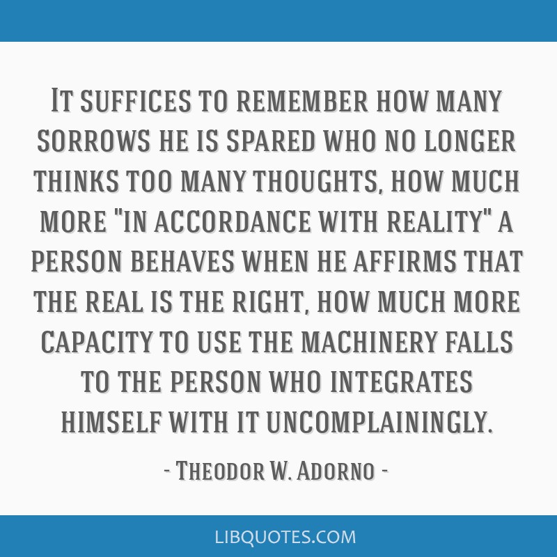 It suffices to remember how many sorrows he is spared who no longer thinks too many thoughts, how much more in accordance with reality a person...