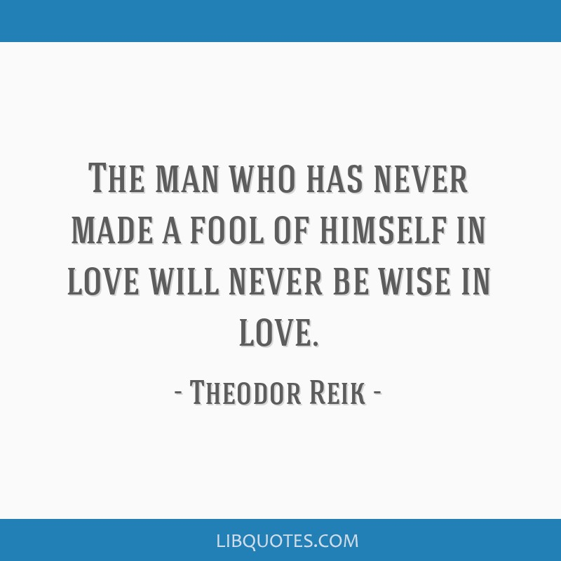 The Man Who Has Never Made A Fool Of Himself In Love Will Never Be Wise