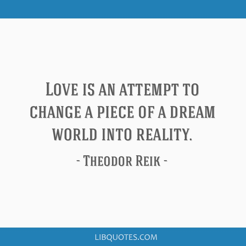 Love is an attempt to change a piece of a dream world into reality.