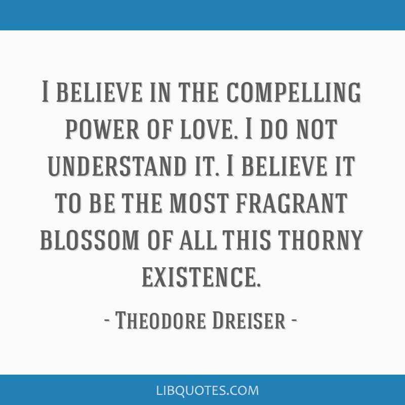 I believe in the compelling power of love. I do not understand it. I believe it to be the most fragrant blossom of all this thorny existence.