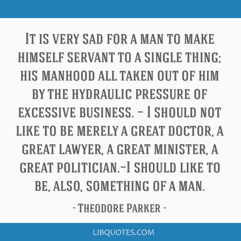 It is very sad for a man to make himself servant to a single thing; his manhood all taken out of him by the hydraulic pressure of excessive business. ...