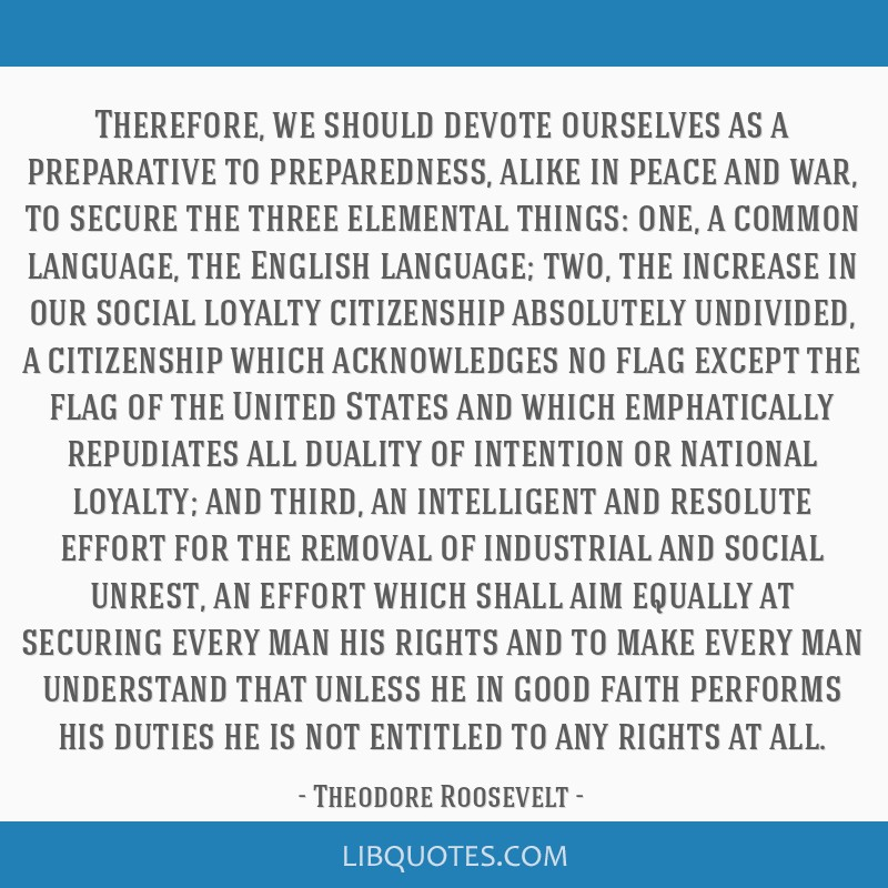 Therefore, we should devote ourselves as a preparative to preparedness, alike in peace and war, to secure the three elemental things: one, a common...