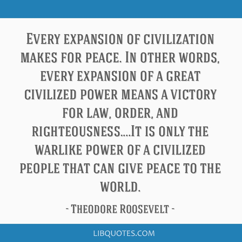 Every expansion of civilization makes for peace. In other words, every expansion of a great civilized power means a victory for law, order, and...