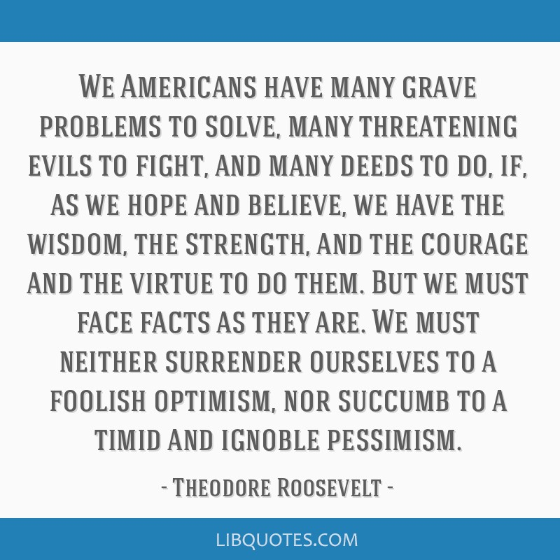 We Americans have many grave problems to solve, many threatening evils to fight, and many deeds to do, if, as we hope and believe, we have the...