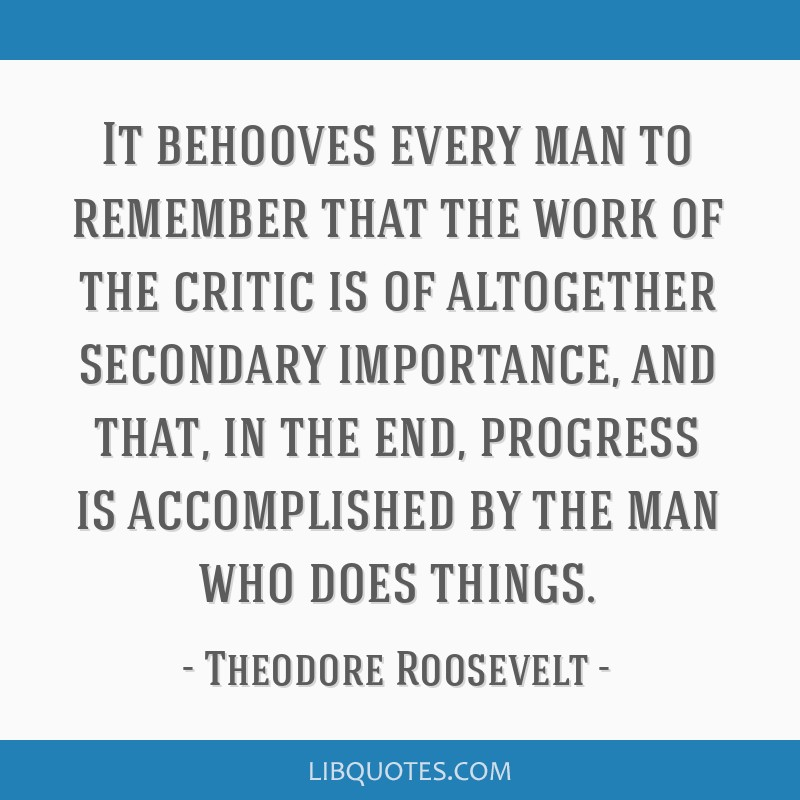 It behooves every man to remember that the work of the critic is of altogether secondary importance, and that, in the end, progress is accomplished...