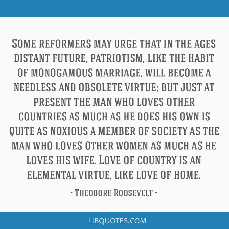 Some reformers may urge that in the ages distant future, patriotism, like the habit of monogamous marriage, will become a needless and obsolete...