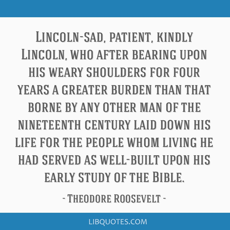 Lincoln-sad, patient, kindly Lincoln, who after bearing upon his weary shoulders for four years a greater burden than that borne by any other man of...