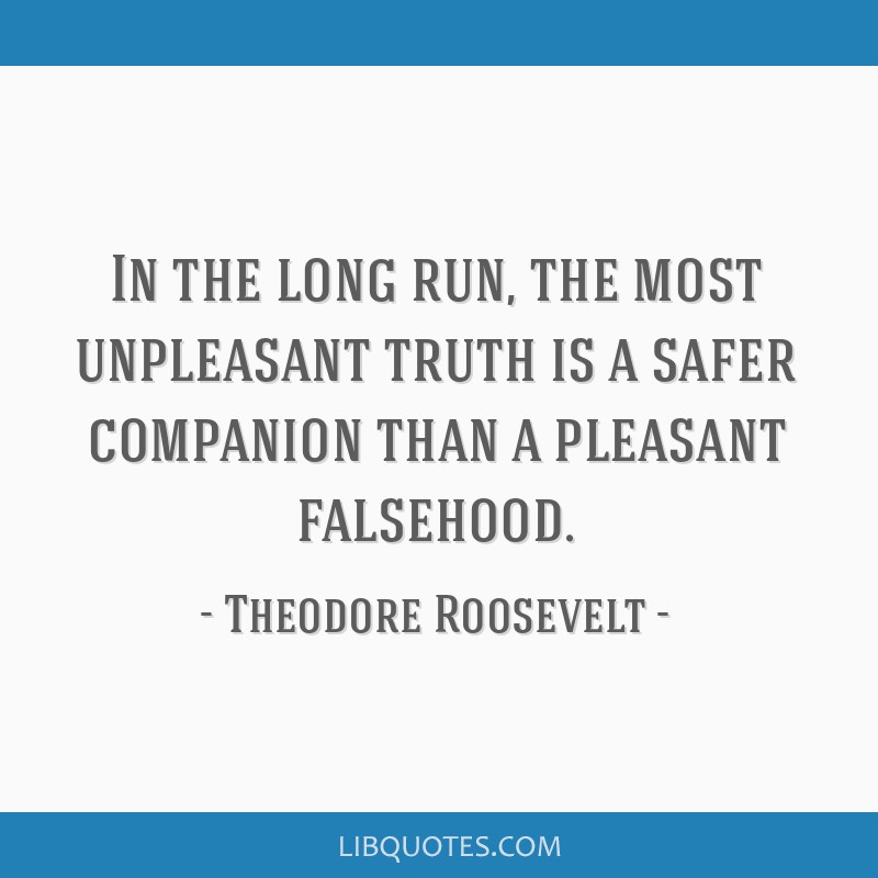 In the long run, the most unpleasant truth is a safer companion than a pleasant falsehood.