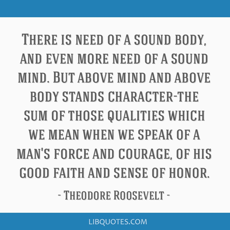 There is need of a sound body, and even more need of a sound mind. But above mind and above body stands character-the sum of those qualities which we ...